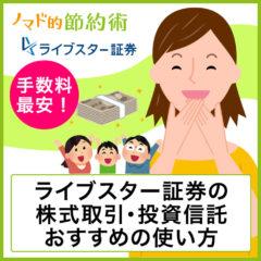 手数料最安!ライブスター証券の株式取引・投資信託・おすすめの使い方を徹底解説!