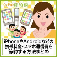 iPhoneやAndroidなどの携帯料金・スマホ通信費を節約する方法まとめ