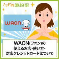電子マネーWAON(ワオン)の使い方まとめ。WAONが使えるお店やコンビニ・紐付けにおすすめなクレジットカードを徹底解説