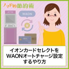イオンカードセレクトをWAONオートチャージ設定するやり方とポイントを2倍ためる方法