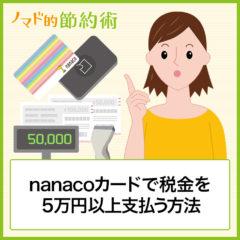 nanacoカードで税金を5万円や10万円以上支払う方法。限度額やチャージ上限を超えたときの対処方法まとめ