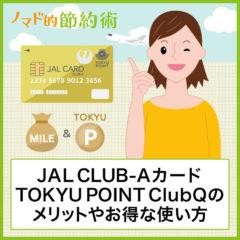 JAL CLUB-Aカード TOKYU POINT ClubQはマイルとTOKYU POINTが二重取りできる!メリット・デメリットや年会費の元を取るお得な使い方まとめ