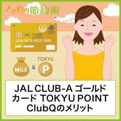 JAL CLUB-Aゴールドカード TOKYU POINT ClubQのメリット・年会費の元を取るお得な使い方・JGCでの利用方法まとめ