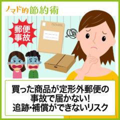 定形外郵便が事故で届かないときはどう対処する?必ず知っておきたい定形外郵便の追跡・補償ができないリスクについて