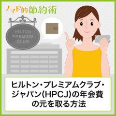 ヒルトン・プレミアムクラブ・ジャパン(HPCJ)の年会費の元を取る方法・お得な使い方と特典まとめ