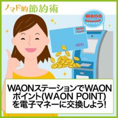 WAONステーションでチャージする手順を画像付きで。WAONポイント(WAON POINT)を電子マネーに交換しよう!