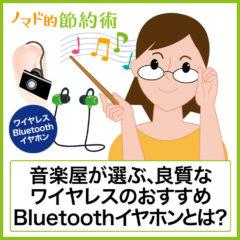 【2020〜2021年版】本当に良質なワイヤレスのおすすめBluetoothイヤホンはどれ?音楽屋が選ぶコスパの良いワイヤレスイヤホンまとめ