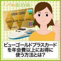 ビューゴールドプラスカードを年会費以上にお得に使う方法とは?メリットとデメリット・特典をまとめて紹介します