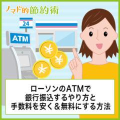 ローソンのATMで銀行振込するやり方と手数料を安くする&無料にする方法