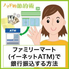 ファミリーマート(イーネットATM)で銀行振込するやり方と手数料を安くする&無料にする方法