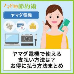 ヤマダ電機で使える支払い方法は?クレジットカード・電子マネー・商品券・スマホ決済でお得に払う方法まとめ