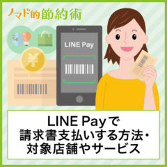 LINE Payで請求書支払いするやり方・LINEポイントを貯める方法・対応しているサービスや店舗・気になる手数料について徹底解説