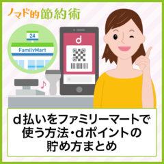 d払いをファミリーマートで使うやり方・Tポイントなどをあわせて貯める方法・使えない場合の対処法について徹底解説