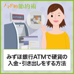 みずほ銀行ATMで硬貨や小銭を入金する方法と引き出しのやり方を徹底解説!貯金や両替にも使える