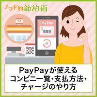 PayPayが使えるコンビニの一覧・支払いの手順・チャージ方法について徹底解説