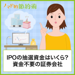 IPOの抽選資金はいくら必要?お金が少ない場合の対処方法や資金不要の証券会社を紹介