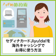 セディナカードJiyu!da!を海外キャッシングでお得に使う方法・メリットデメリットを徹底解説