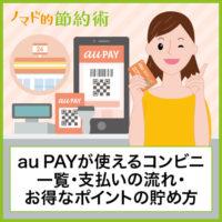 au PAYが使えるコンビニの一覧・支払いの流れ・お得なポイントの貯め方まとめ