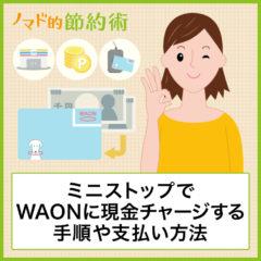 ミニストップでWAON(ワオン)に現金チャージする手順や支払いのやり方・ポイントを貯める方法