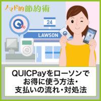 ローソンでQUICPayをお得に使う方法・支払いの流れ・使えないときの対処法について徹底解説
