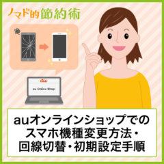auオンラインショップでスマホ・携帯電話をiPhoneに機種変更して回線の切り替え、初期設定まで済ませる手順を徹底解説