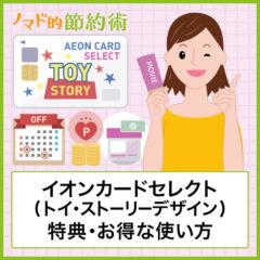 イオンカードセレクト(トイ・ストーリーデザイン)の特典を徹底解説!メリットやデメリット・通常カードとの違いやお得な使い方まとめ